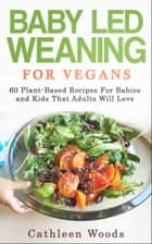 Vegan Baby Led Weaning for Vegans: 60 Plant-Based Recipes for Babies and Kids That Adults Will Love ebook by Cathleen Woods