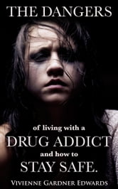 The Dangers of Living with a Drug Addict and how to Stay Safe. ebook by Vivienne Gardner Edwards