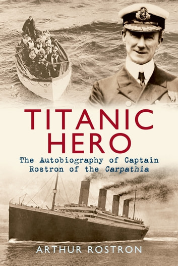 Titanic Hero - The Autobiography of Captain Rostron of the Carpathia ebook by Sir Arthur H. Rostron