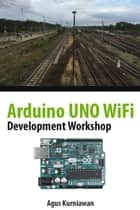Arduino UNO WiFi Development Workshop ebook by Agus Kurniawan