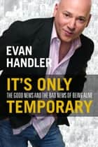 It's Only Temporary - The Good News and the Bad News of Being Alive ebook by Evan Handler