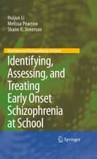 Identifying, Assessing, and Treating Early Onset Schizophrenia at School ebook by Huijun Li, Melissa Pearrow, Shane R. Jimerson