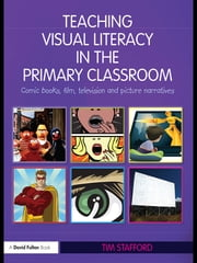 Teaching Visual Literacy in the Primary Classroom - Comic Books, Film, Television and Picture Narratives ebook by Tim Stafford