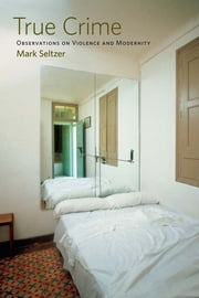 True Crime - Observations on Violence and Modernity ebook by Mark Seltzer