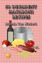 50 Decadent Macaroni Recipes ebook by Brenda Van Niekerk