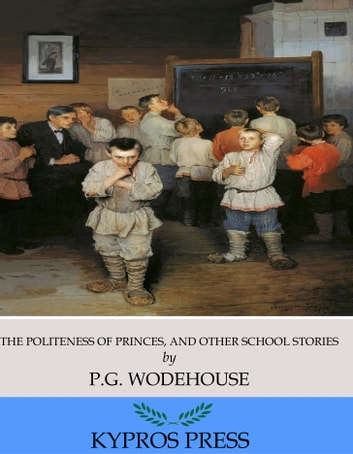 The Politeness of Princes, and Other School Stories ebook by P.G. Wodehouse