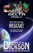 Cat Patrol Delta, Episode #7: Rescue! ebook by Richard Alan Dickson