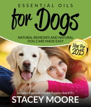 Essential Oils for Dogs: Natural Remedies and Natural Dog Care Made Easy - New for 2015 Includes Essential Oils for Puppies and K9's ebook by Stacey Moore