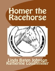 Homer the Racehorse ebook by Linda Baten Johnson,Katherine Loughmiller