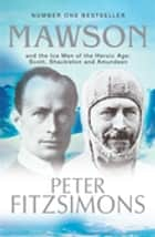Mawson - And the Ice Men of the Heroic Age: Scott, Shackleton and Amundsen ekitaplar by Peter FitzSimons