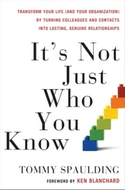 It's Not Just Who You Know - Transform Your Life (and Your Organization) by Turning Colleagues and Contacts into Lasting, Genuine Relationships ebook by Tommy Spaulding,Ken Blanchard