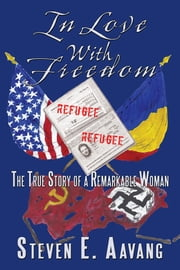 In Love With Freedom - The True Story of a Remarkable Woman ebook by Steven E. Aavang