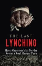 The Last Lynching - How a Gruesome Mass Murder Rocked a Small Georgia Town ebook by Anthony S. Pitch