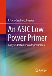 An ASIC Low Power Primer - Analysis, Techniques and Specification ebook by J. Bhasker,Rakesh Chadha