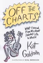 Off the Charts - What I Learned From My Almost Fabulous Life In Music ebook by Kat Goldman