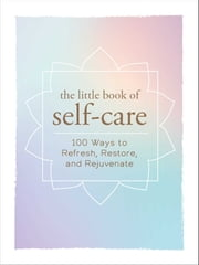 The Little Book of Self-Care - 100 Ways to Refresh, Restore, and Rejuvenate ebook by Adams Media