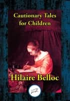 Cautionary Tales for Children - Also including: A Moral Alphabet; A Bad Child's Book of Beasts; More Beasts for Worse Children ebook by Hilaire Belloc