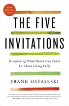 The Five Invitations - Discovering What Death Can Teach Us About Living Fully ebook by Frank Ostaseski, Rachel Naomi Remen, M.D.