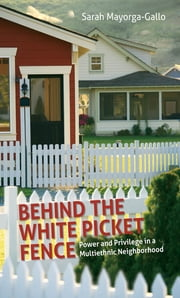 Behind the White Picket Fence - Power and Privilege in a Multiethnic Neighborhood ebook by Sarah Mayorga-Gallo