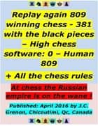 Replay 809 Winning Chess - 381 With the Black Pieces - High Chess Software : 0 - Human : 809 ; + All the Chess Rules ebook by J.C. Grenon