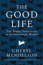 The Good Life - The Moral Individual in an Antimoral World ebook by Cheryl Mendelson