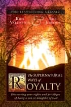 The Supernatural Ways of Royalty - Discovering Your Rights and Privileges of Being a Son or Daughter of God ebook by Kris Vallotton, Bill Johnson