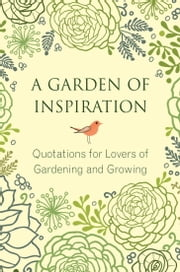 A Garden of Inspiration - Quotations for Lovers of Gardening and Growing ebook by Jo Brielyn