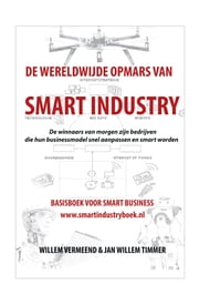 De wereldwijde opmars van Smart Industry - basisboek voor smart business ebook by Willem Vermeend, Jan Willem Timmer