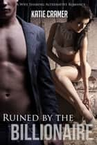 Ruined by the Billionaire - A Wife Sharing Alternative Romance - Hotwife and Cuckold Erotica Stories ebook by Katie Cramer