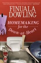 Homemaking for the Down-At-Heart ebook by Finuala Dowling