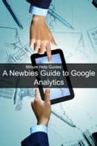 A Newbies Guide to Google Analytics ebook by Minute Help Guides