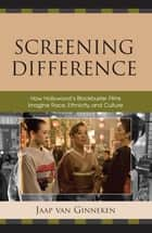 Screening Difference - How Hollywood's Blockbuster Films Imagine Race, Ethnicity, and Culture ebook by Jaap Van Ginneken