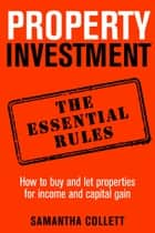Property Investment: the essential rules - How to use property to achieve financial freedom and security e-bog by Samantha Collett