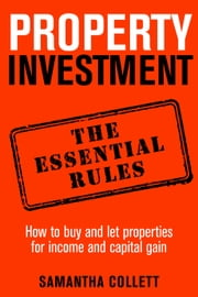 Property Investment: the essential rules - How to use property to achieve financial freedom and security ebook by Samantha Collett
