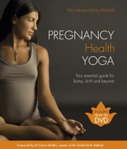 Pregnancy Health Yoga - Your Essential Guide for Bump, Birth and Beyond ebook by Tara Lee,Mary Attwood