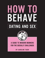 How to Behave: Dating and Sex - A Guide to Modern Manners for the Socially Challenged ebook by Caroline Tiger,Dan Sipple