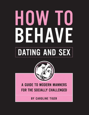 How to Behave: Dating and Sex - A Guide to Modern Manners for the Socially Challenged ebook by Caroline Tiger