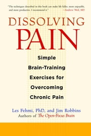 Dissolving Pain - Simple Brain-Training Exercises for Overcoming Chronic Pain ebook by Les Fehmi,Jim Robbins