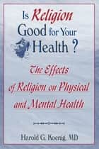 Is Religion Good for Your Health? - The Effects of Religion on Physical and Mental Health ebook by Harold G Koenig