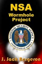 NSA Wormhole Project ebook by J. Jack Bergeron