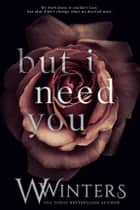 But I Need You ebook by W. Winters, Willow Winters