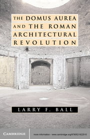 The Domus Aurea and the Roman Architectural Revolution ebook by Larry F. Ball