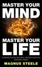 Master Your Mind, Master Your Life: 15 Mindset Hacks That Will Unleash Your Full Potential Today ebook by Magnus Steele
