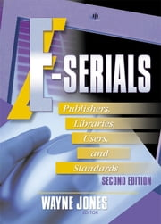 E-Serials - Publishers, Libraries, Users, and Standards, Second Edition ebook by Jim Cole,Wayne Jones