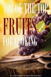 100 of the Top Fruits for Cooking ebook by alex trostanetskiy