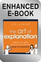 The Art of Explanation, Enhanced Edition - Making your Ideas, Products, and Services Easier to Understand eBook by Lee LeFever
