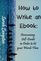 How to Write an Ebook - Overcoming Self-Doubt in Order to let your Words Flow ebook by Sarah Langston