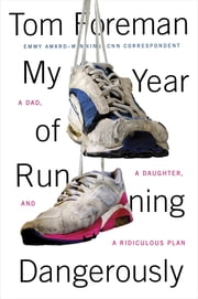 My Year of Running Dangerously - A Dad, a Daughter, and a Ridiculous Plan ebook by Tom Foreman