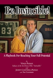 Be Invincible! - A Playbook For Reaching Your Full Potential ebook by Vince Papale,Janet Cantwell-Papale,Tim Vandehey,Dick Vermeil