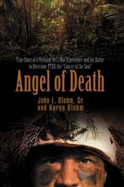 "Angel of Death: True Story of a Vietnam Vet's War Experience and His Battle to Overcome Ptsd, the ""Cancer of the Soul"" ebook by Blehm, Sr. John"